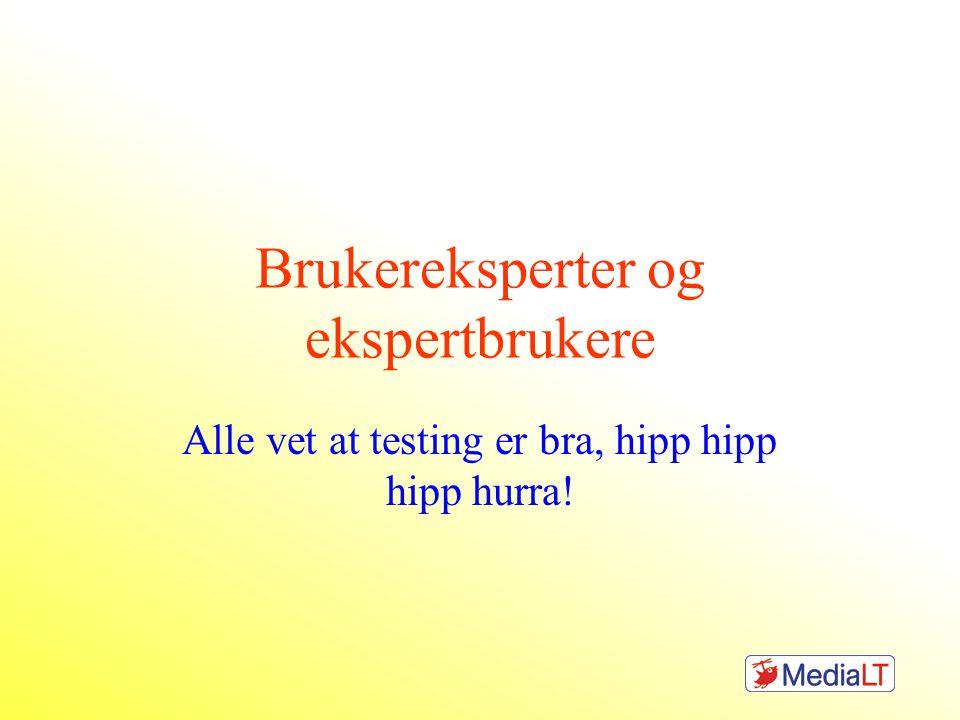 Brukereksperter og ekspertbrukere Alle vet at testing er bra, hipp hipp hipp hurra!
