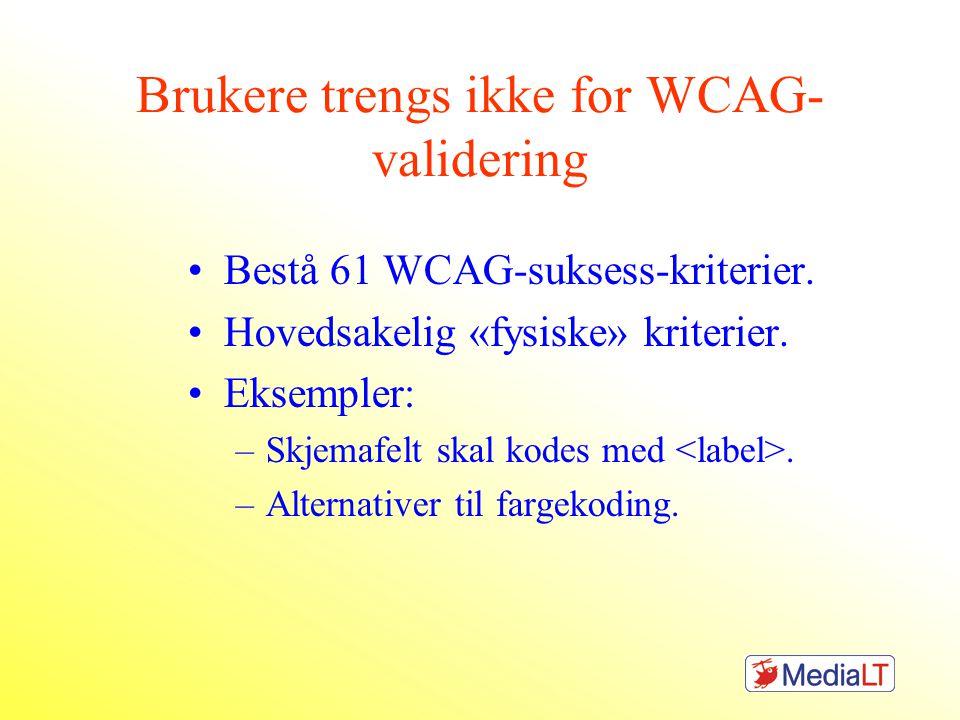 Brukere trengs ikke for WCAG- validering •Bestå 61 WCAG-suksess-kriterier. •Hovedsakelig «fysiske» kriterier. •Eksempler: –Skjemafelt skal kodes med.