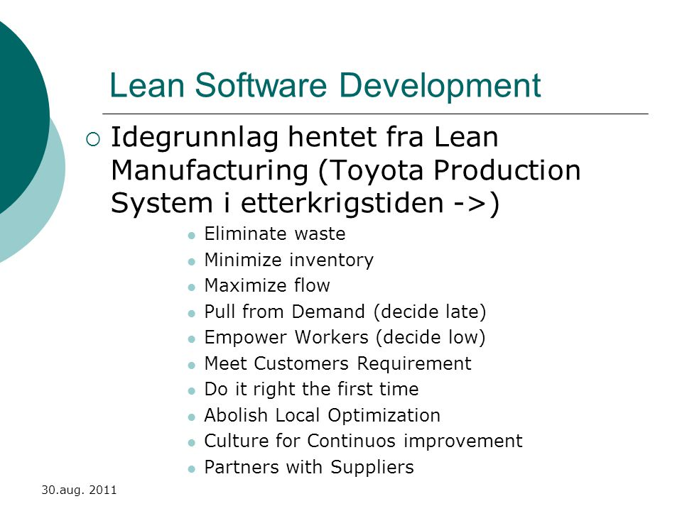 Lean Software Development  Idegrunnlag hentet fra Lean Manufacturing (Toyota Production System i etterkrigstiden ->)  Eliminate waste  Minimize inventory  Maximize flow  Pull from Demand (decide late)  Empower Workers (decide low)  Meet Customers Requirement  Do it right the first time  Abolish Local Optimization  Culture for Continuos improvement  Partners with Suppliers 30.aug.