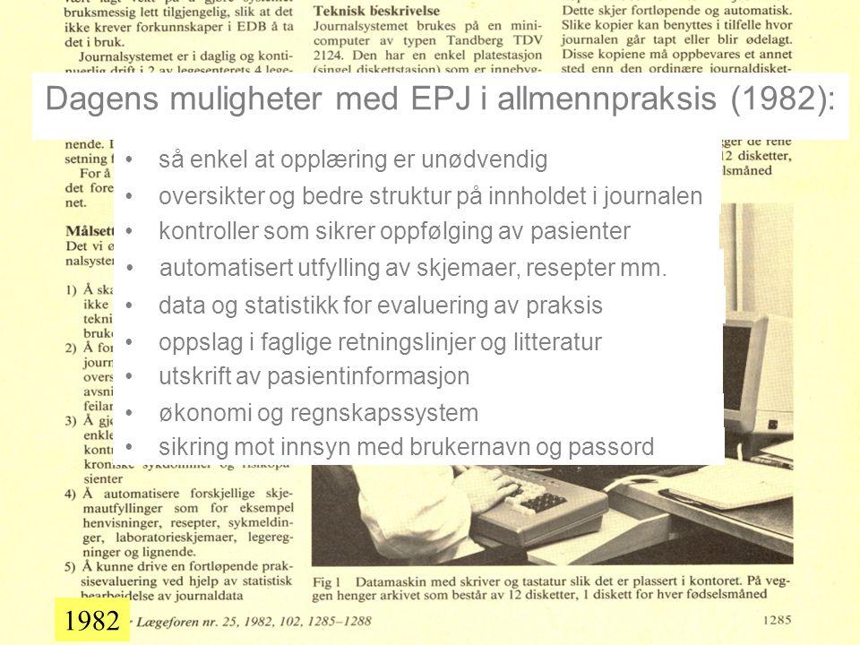 1982 Dagens muligheter med EPJ i allmennpraksis (1982): •så enkel at opplæring er unødvendig •oversikter og bedre struktur på innholdet i journalen •kontroller som sikrer oppfølging av pasienter •automatisert utfylling av skjemaer, resepter mm.