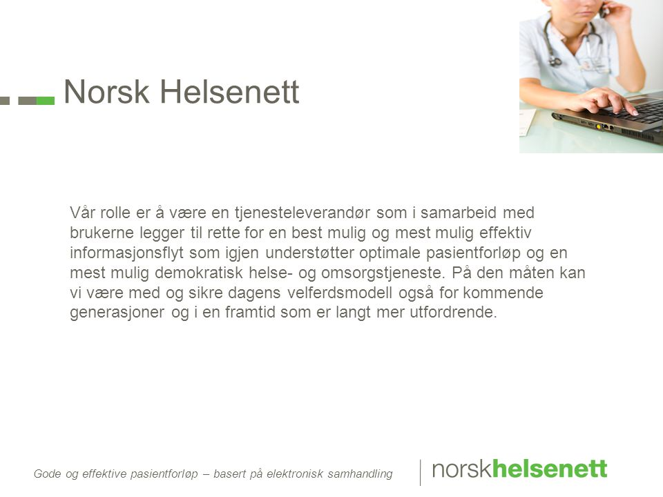 Norsk Helsenett Vår rolle er å være en tjenesteleverandør som i samarbeid med brukerne legger til rette for en best mulig og mest mulig effektiv informasjonsflyt som igjen understøtter optimale pasientforløp og en mest mulig demokratisk helse- og omsorgstjeneste.