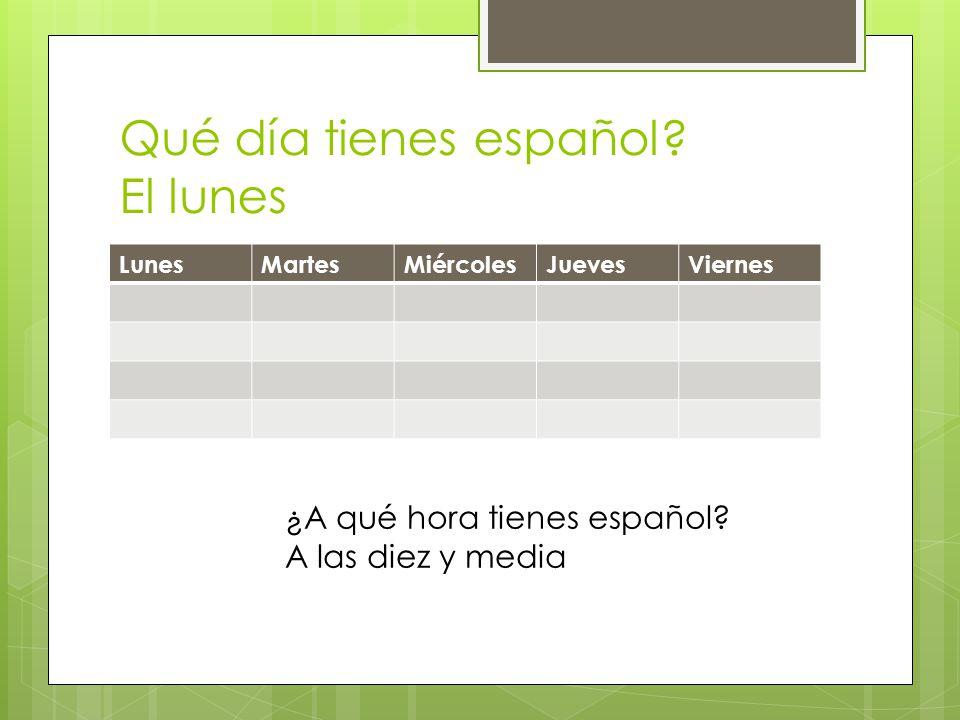 Qué día tienes español? El lunes LunesMartesMiércolesJuevesViernes ¿A qué hora tienes español? A las diez y media