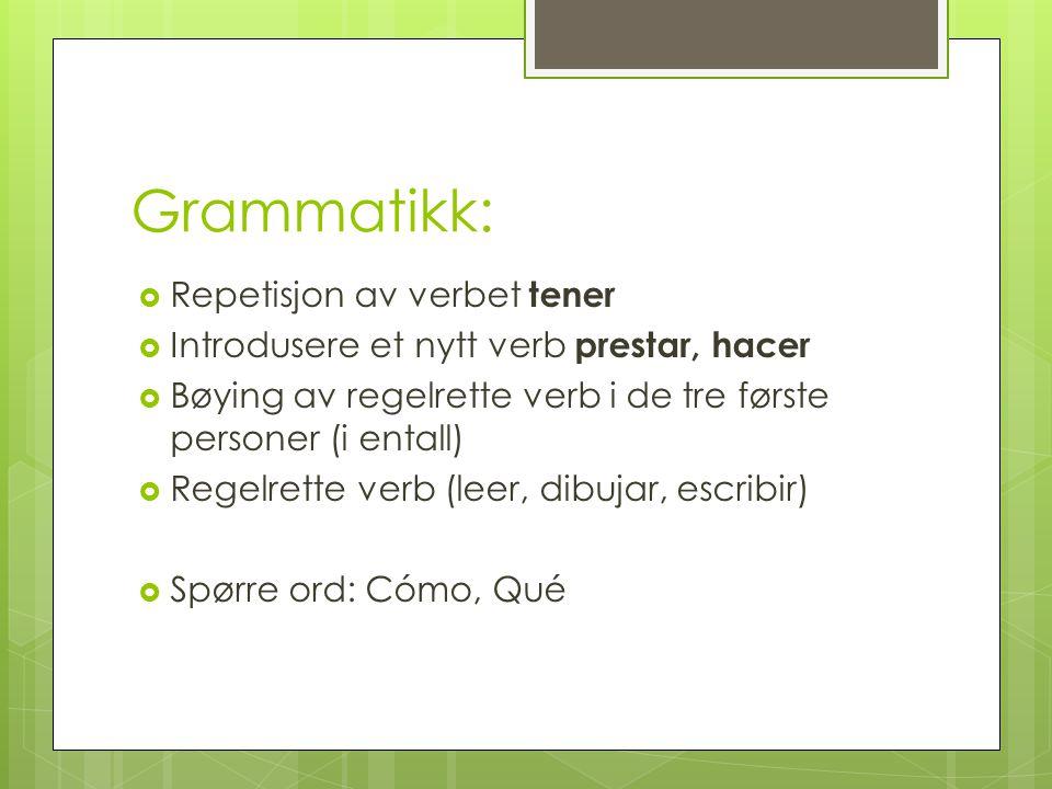 Grammatikk:  Repetisjon av verbet tener  Introdusere et nytt verb prestar, hacer  Bøying av regelrette verb i de tre første personer (i entall)  R