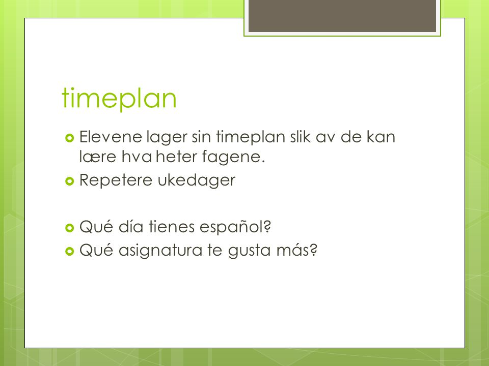 timeplan  Elevene lager sin timeplan slik av de kan lære hva heter fagene.  Repetere ukedager  Qué día tienes español?  Qué asignatura te gusta má