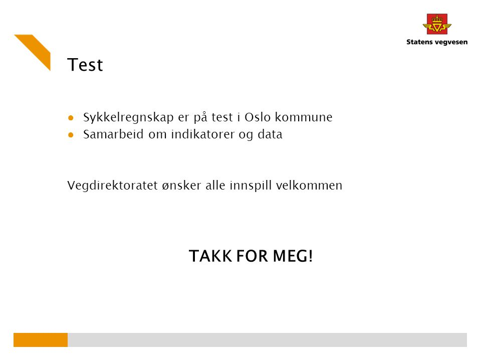 Test ● Sykkelregnskap er på test i Oslo kommune ● Samarbeid om indikatorer og data Vegdirektoratet ønsker alle innspill velkommen TAKK FOR MEG!