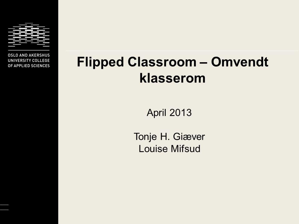 Flipped Classroom – Omvendt klasserom April 2013 Tonje H. Giæver Louise Mifsud