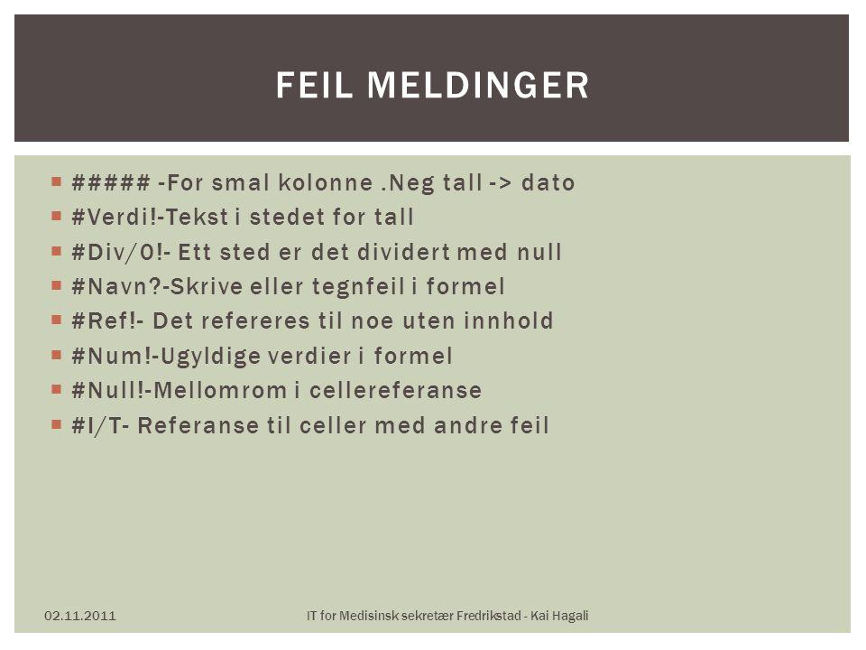  ##### -For smal kolonne.Neg tall -> dato  #Verdi!-Tekst i stedet for tall  #Div/0!- Ett sted er det dividert med null  #Navn -Skrive eller tegnfeil i formel  #Ref!- Det refereres til noe uten innhold  #Num!-Ugyldige verdier i formel  #Null!-Mellomrom i cellereferanse  #I/T- Referanse til celler med andre feil 02.11.2011IT for Medisinsk sekretær Fredrikstad - Kai Hagali FEIL MELDINGER