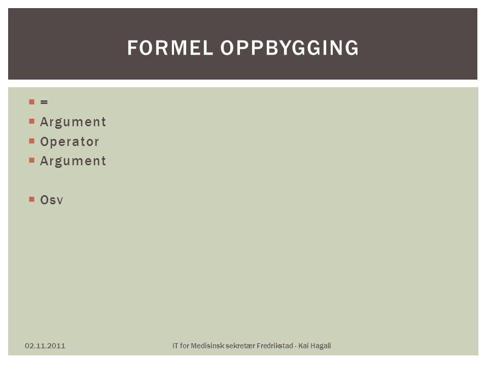  =  Argument  Operator  Argument  Osv 02.11.2011IT for Medisinsk sekretær Fredrikstad - Kai Hagali FORMEL OPPBYGGING