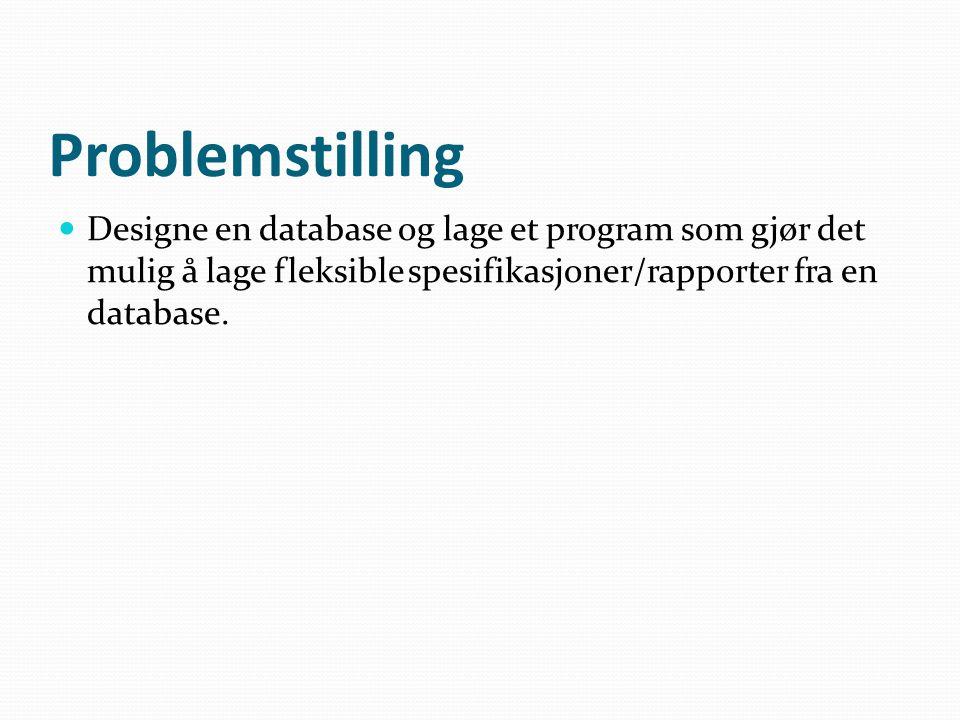 Problemstilling  Designe en database og lage et program som gjør det mulig å lage fleksible spesifikasjoner/rapporter fra en database.