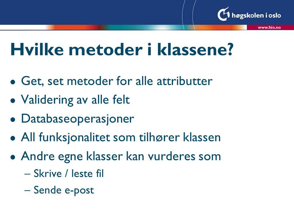 Hvilke metoder i klassene? l Get, set metoder for alle attributter l Validering av alle felt l Databaseoperasjoner l All funksjonalitet som tilhører k