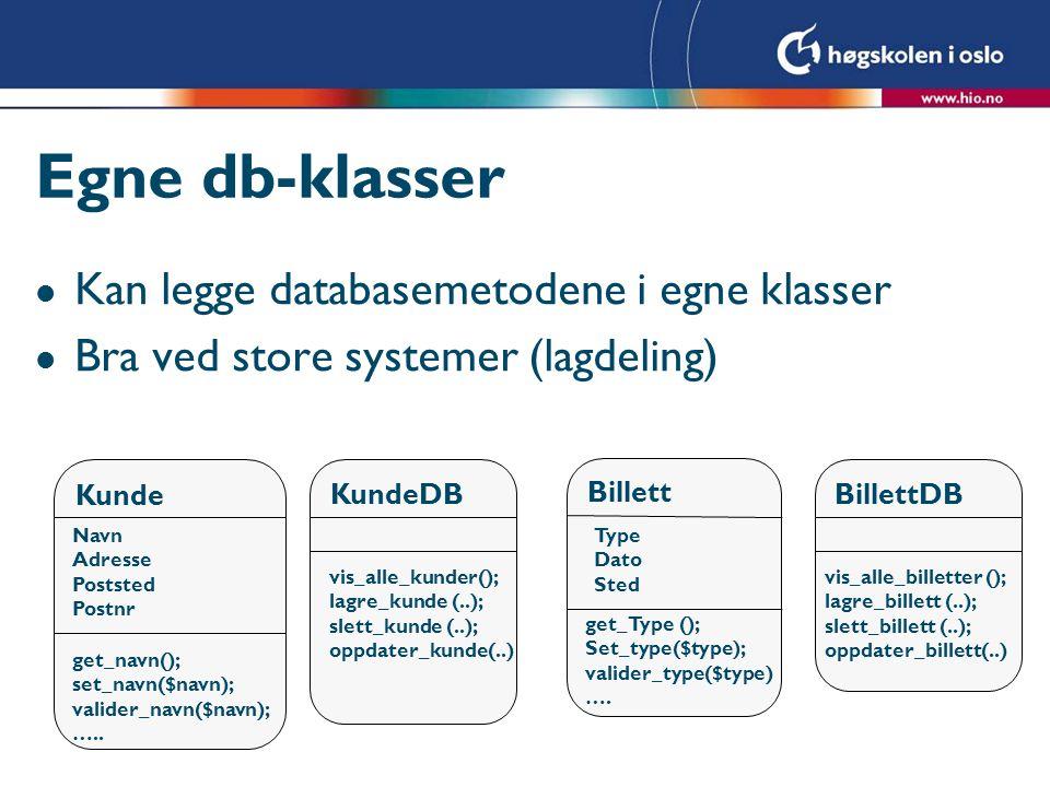 Egne db-klasser l Kan legge databasemetodene i egne klasser l Bra ved store systemer (lagdeling) Kunde Navn Adresse Poststed Postnr get_navn(); set_na