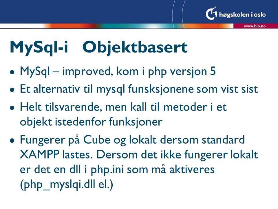 MySql-i Objektbasert l MySql – improved, kom i php versjon 5 l Et alternativ til mysql funsksjonene som vist sist l Helt tilsvarende, men kall til met