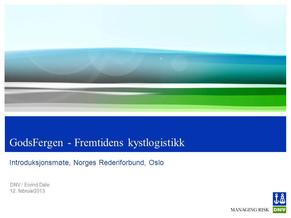 DNV / Eivind Dale 12. februar2013 GodsFergen - Fremtidens kystlogistikk Introduksjonsmøte, Norges Rederiforbund, Oslo