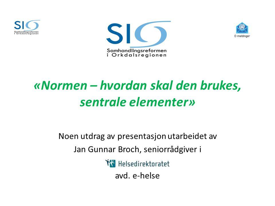 «Normen – hvordan skal den brukes, sentrale elementer» Noen utdrag av presentasjon utarbeidet av Jan Gunnar Broch, seniorrådgiver i avd. e-helse