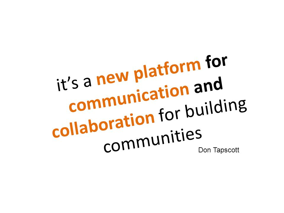 it's a new platform for communication and collaboration for building communities Don Tapscott