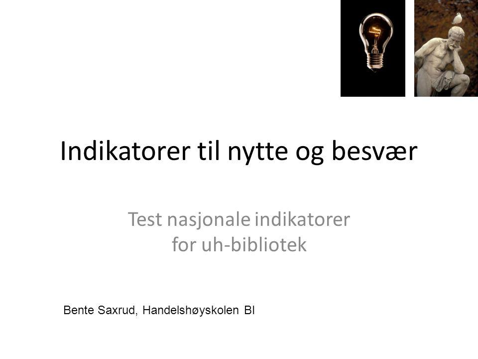 Indikatorer til nytte og besvær Test nasjonale indikatorer for uh-bibliotek Bente Saxrud, Handelshøyskolen BI
