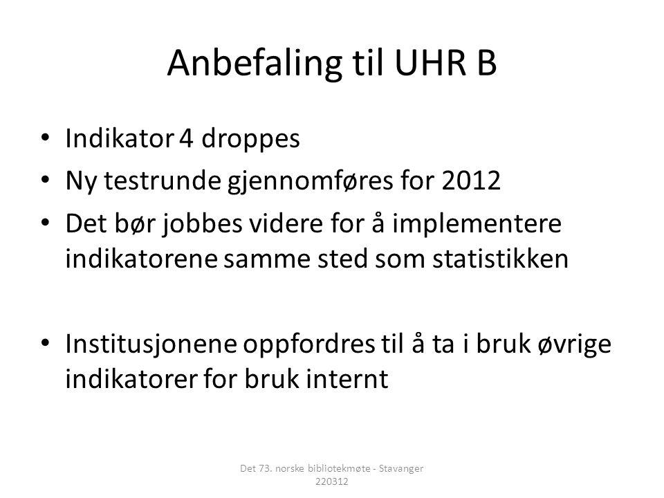 Anbefaling til UHR B • Indikator 4 droppes • Ny testrunde gjennomføres for 2012 • Det bør jobbes videre for å implementere indikatorene samme sted som statistikken • Institusjonene oppfordres til å ta i bruk øvrige indikatorer for bruk internt Det 73.