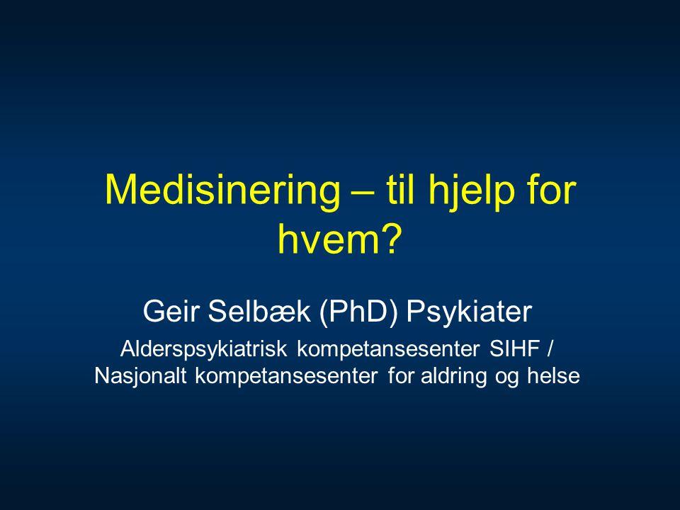 Medisinering – til hjelp for hvem? Geir Selbæk (PhD) Psykiater Alderspsykiatrisk kompetansesenter SIHF / Nasjonalt kompetansesenter for aldring og hel