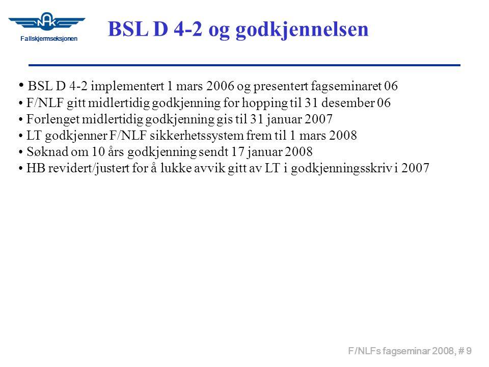 Fallskjermseksjonen F/NLFs fagseminar 2008, # 9 • BSL D 4-2 implementert 1 mars 2006 og presentert fagseminaret 06 • F/NLF gitt midlertidig godkjenning for hopping til 31 desember 06 • Forlenget midlertidig godkjenning gis til 31 januar 2007 • LT godkjenner F/NLF sikkerhetssystem frem til 1 mars 2008 • Søknad om 10 års godkjenning sendt 17 januar 2008 • HB revidert/justert for å lukke avvik gitt av LT i godkjenningsskriv i 2007 BSL D 4-2 og godkjennelsen