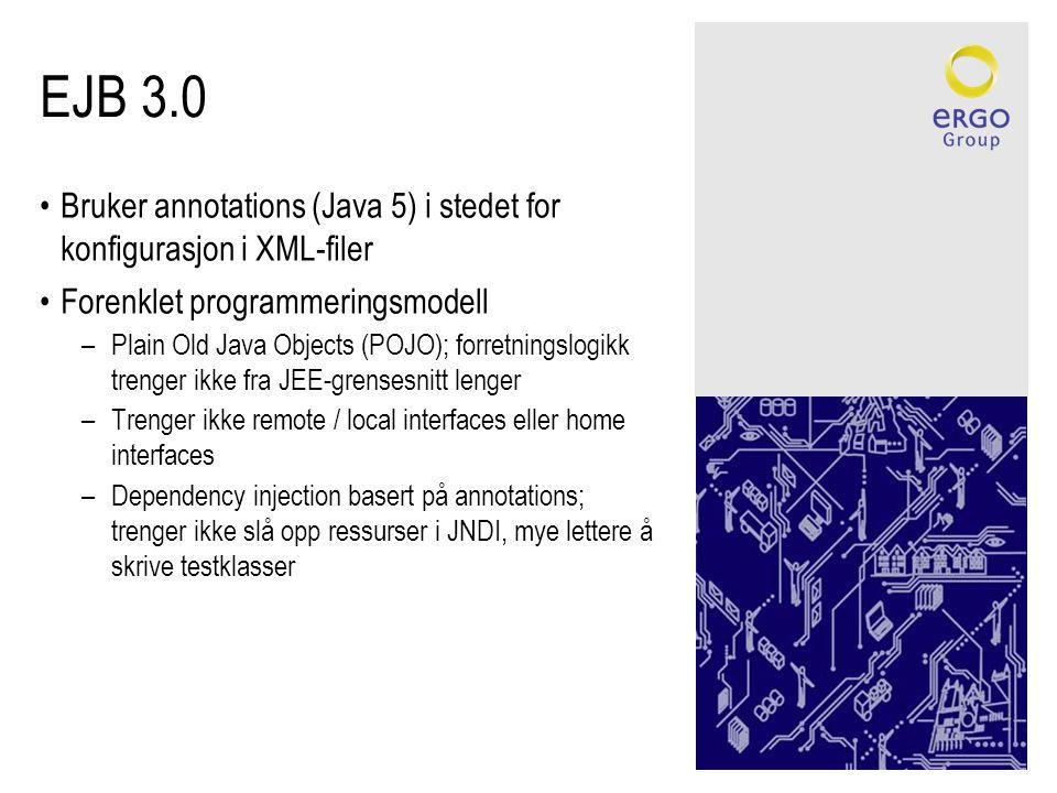 EJB 3.0 •Bruker annotations (Java 5) i stedet for konfigurasjon i XML-filer •Forenklet programmeringsmodell –Plain Old Java Objects (POJO); forretningslogikk trenger ikke fra JEE-grensesnitt lenger –Trenger ikke remote / local interfaces eller home interfaces –Dependency injection basert på annotations; trenger ikke slå opp ressurser i JNDI, mye lettere å skrive testklasser