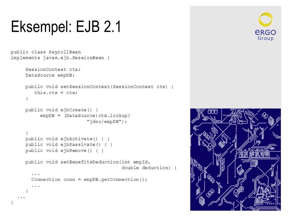 Eksempel: EJB 2.1 public class PayrollBean implements javax.ejb.SessionBean { SessionContext ctx; DataSource empDB; public void setSessionContext(SessionContext ctx) { this.ctx = ctx; } public void ejbCreate() { empDB = (DataSource)ctx.lookup( jdbc/empDB ); } public void ejbActivate() { } public void ejbPassivate() { } public void ejbRemove() { } public void setBenefitsDeduction(int empId, double deduction) {...