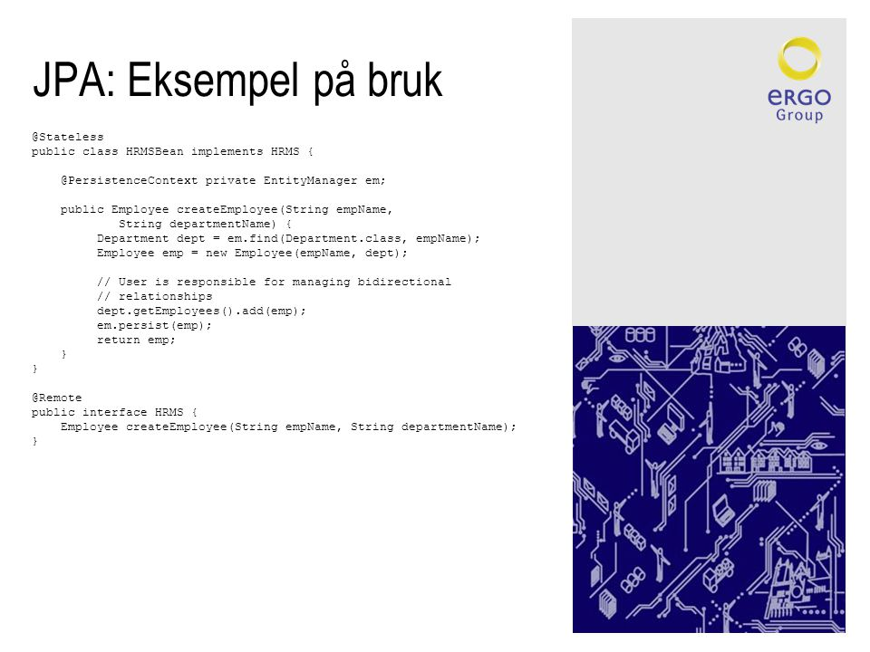 JPA: Eksempel på bruk @Stateless public class HRMSBean implements HRMS { @PersistenceContext private EntityManager em; public Employee createEmployee(String empName, String departmentName) { Department dept = em.find(Department.class, empName); Employee emp = new Employee(empName, dept); // User is responsible for managing bidirectional // relationships dept.getEmployees().add(emp); em.persist(emp); return emp; } @Remote public interface HRMS { Employee createEmployee(String empName, String departmentName); }
