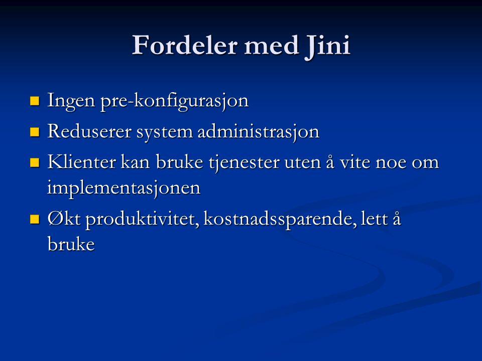 Fordeler med Jini  Ingen pre-konfigurasjon  Reduserer system administrasjon  Klienter kan bruke tjenester uten å vite noe om implementasjonen  Økt produktivitet, kostnadssparende, lett å bruke