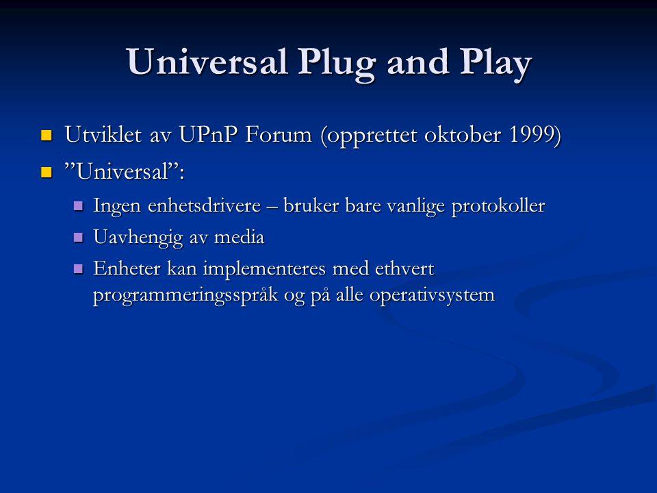 Universal Plug and Play  Utviklet av UPnP Forum (opprettet oktober 1999)  Universal :  Ingen enhetsdrivere – bruker bare vanlige protokoller  Uavhengig av media  Enheter kan implementeres med ethvert programmeringsspråk og på alle operativsystem