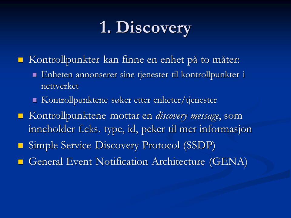 1. Discovery  Kontrollpunkter kan finne en enhet på to måter:  Enheten annonserer sine tjenester til kontrollpunkter i nettverket  Kontrollpunktene