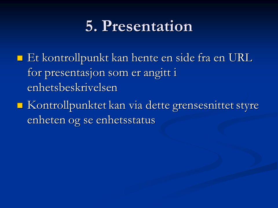 5. Presentation  Et kontrollpunkt kan hente en side fra en URL for presentasjon som er angitt i enhetsbeskrivelsen  Kontrollpunktet kan via dette gr