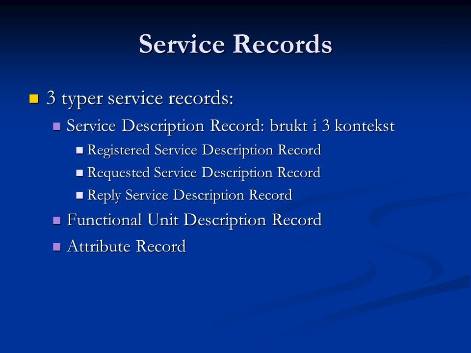 Service Records  3 typer service records:  Service Description Record: brukt i 3 kontekst  Registered Service Description Record  Requested Service Description Record  Reply Service Description Record  Functional Unit Description Record  Attribute Record