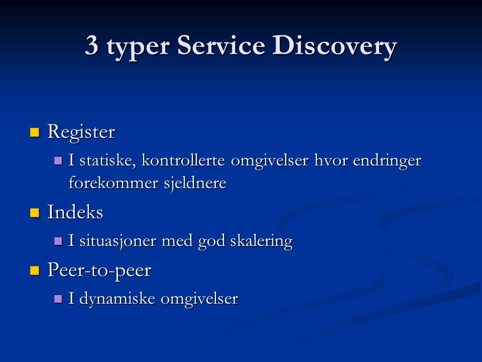 3 typer Service Discovery  Register  I statiske, kontrollerte omgivelser hvor endringer forekommer sjeldnere  Indeks  I situasjoner med god skalering  Peer-to-peer  I dynamiske omgivelser