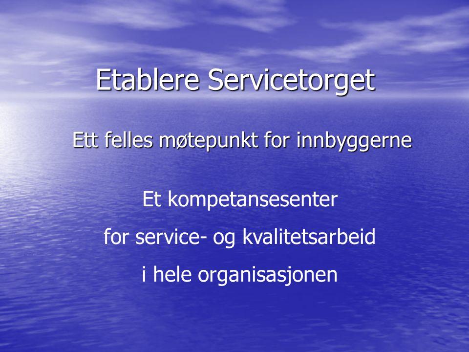 Etablere Servicetorget Ett felles møtepunkt for innbyggerne Ett felles møtepunkt for innbyggerne Et kompetansesenter for service- og kvalitetsarbeid i