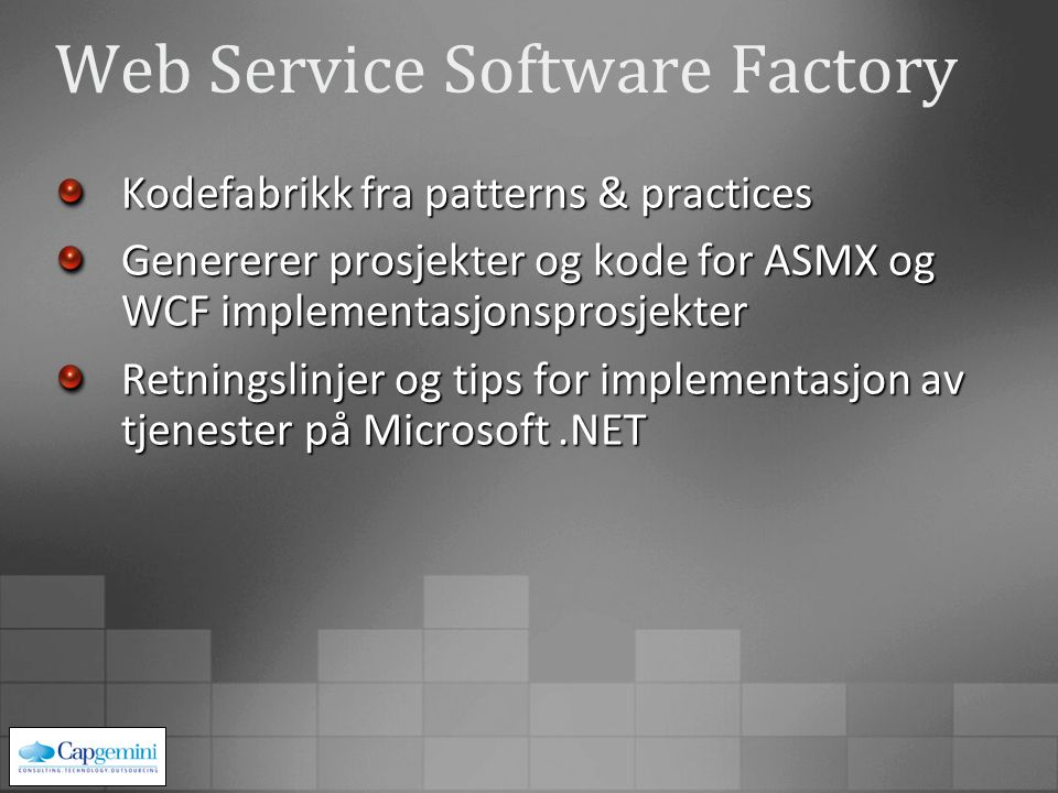 Web Service Software Factory Kodefabrikk fra patterns & practices Genererer prosjekter og kode for ASMX og WCF implementasjonsprosjekter Retningslinjer og tips for implementasjon av tjenester på Microsoft.NET
