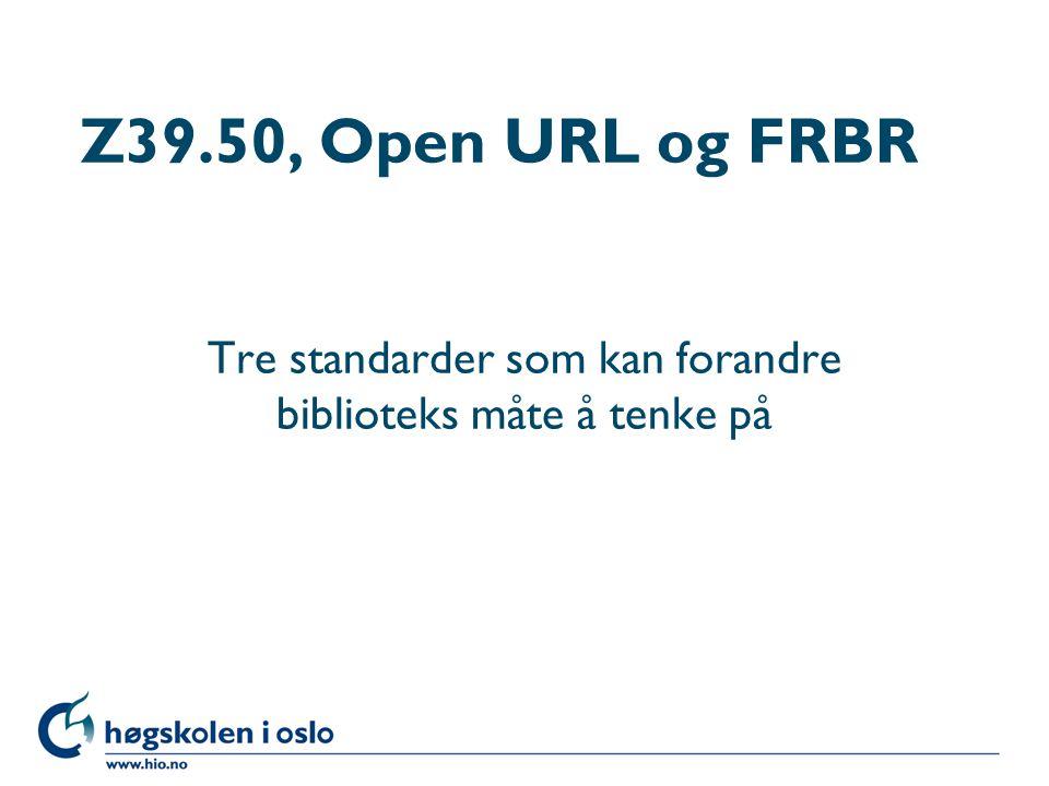 Høgskolen i Oslo Z39.50, Open URL og FRBR Tre standarder som kan forandre biblioteks måte å tenke på