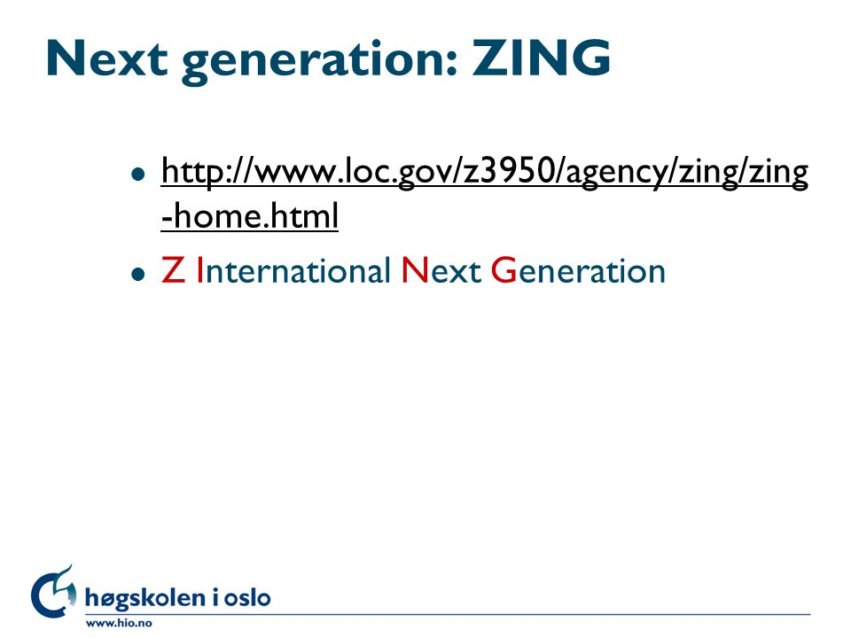 Next generation: ZING l http://www.loc.gov/z3950/agency/zing/zing -home.html http://www.loc.gov/z3950/agency/zing/zing -home.html l Z International Next Generation