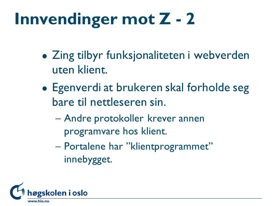 Innvendinger mot Z - 2 l Zing tilbyr funksjonaliteten i webverden uten klient. l Egenverdi at brukeren skal forholde seg bare til nettleseren sin. –An