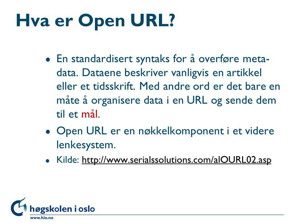 Hva er Open URL? l En standardisert syntaks for å overføre meta- data. Dataene beskriver vanligvis en artikkel eller et tidsskrift. Med andre ord er d