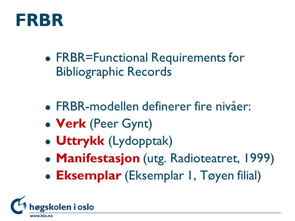 FRBR l FRBR=Functional Requirements for Bibliographic Records l FRBR-modellen definerer fire nivåer: l Verk (Peer Gynt) l Uttrykk (Lydopptak) l Manife