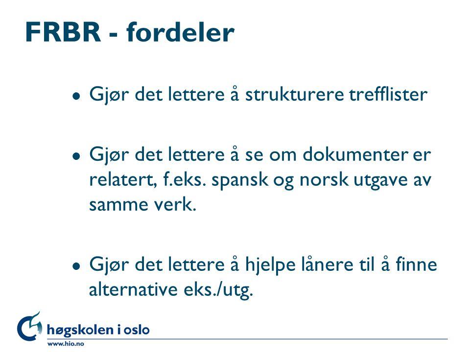 FRBR - fordeler l Gjør det lettere å strukturere trefflister l Gjør det lettere å se om dokumenter er relatert, f.eks. spansk og norsk utgave av samme