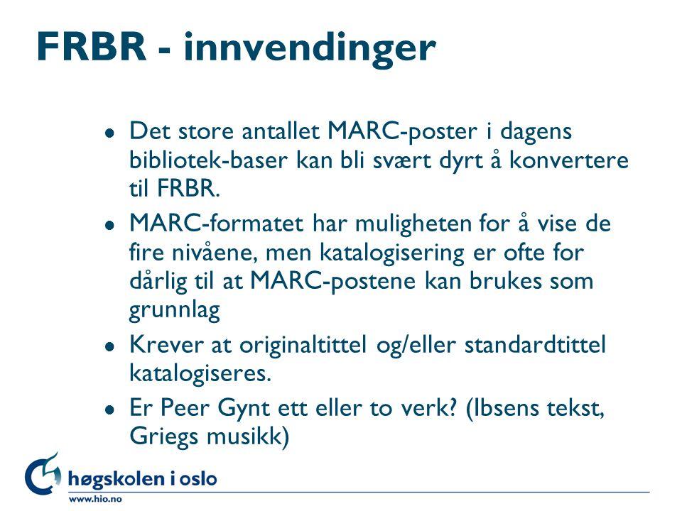 FRBR - innvendinger l Det store antallet MARC-poster i dagens bibliotek-baser kan bli svært dyrt å konvertere til FRBR. l MARC-formatet har muligheten