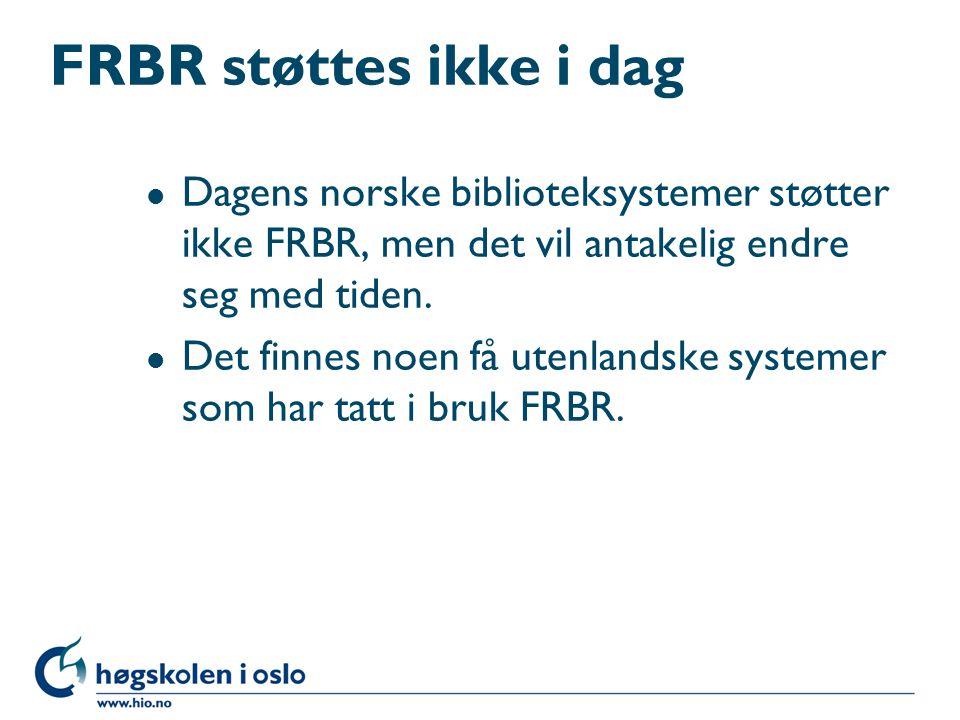 FRBR støttes ikke i dag l Dagens norske biblioteksystemer støtter ikke FRBR, men det vil antakelig endre seg med tiden. l Det finnes noen få utenlands