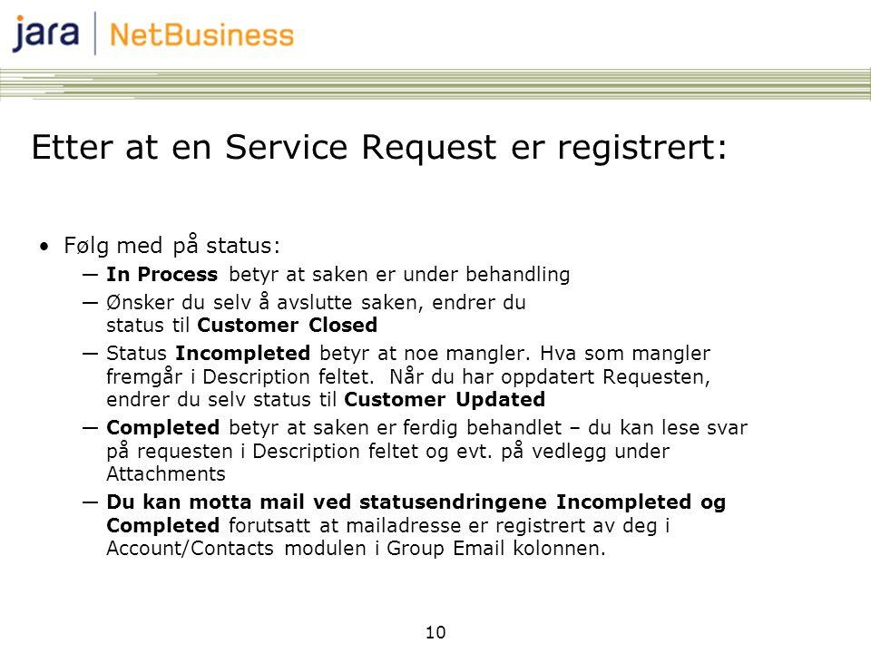10 Etter at en Service Request er registrert: •Følg med på status: ―In Process betyr at saken er under behandling ―Ønsker du selv å avslutte saken, endrer du status til Customer Closed ―Status Incompleted betyr at noe mangler.