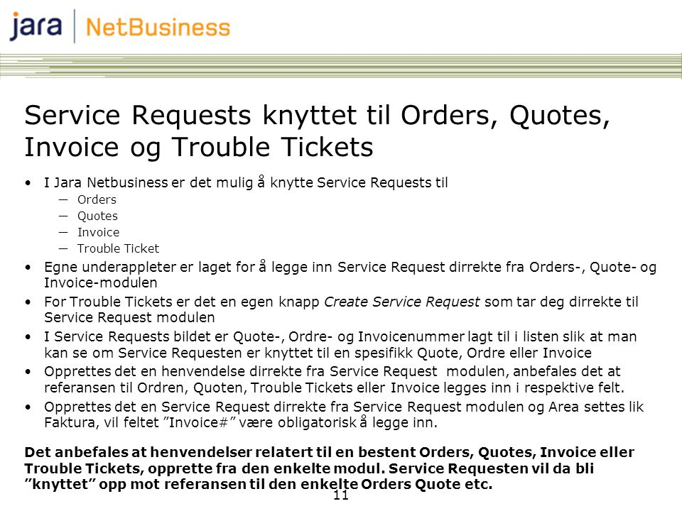 11 Service Requests knyttet til Orders, Quotes, Invoice og Trouble Tickets •I Jara Netbusiness er det mulig å knytte Service Requests til ―Orders ―Quotes ―Invoice ―Trouble Ticket •Egne underappleter er laget for å legge inn Service Request dirrekte fra Orders-, Quote- og Invoice-modulen •For Trouble Tickets er det en egen knapp Create Service Request som tar deg dirrekte til Service Request modulen •I Service Requests bildet er Quote-, Ordre- og Invoicenummer lagt til i listen slik at man kan se om Service Requesten er knyttet til en spesifikk Quote, Ordre eller Invoice •Opprettes det en henvendelse dirrekte fra Service Request modulen, anbefales det at referansen til Ordren, Quoten, Trouble Tickets eller Invoice legges inn i respektive felt.