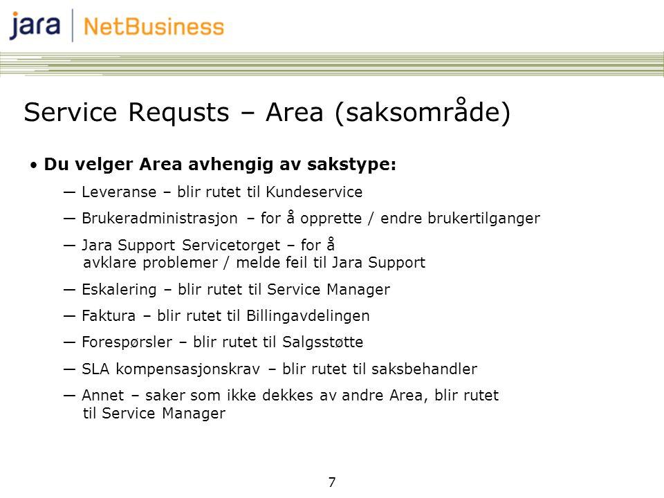 7 Service Requsts – Area (saksområde) • Du velger Area avhengig av sakstype: ― Leveranse – blir rutet til Kundeservice ― Brukeradministrasjon – for å opprette / endre brukertilganger ― Jara Support Servicetorget – for å avklare problemer / melde feil til Jara Support ― Eskalering – blir rutet til Service Manager ― Faktura – blir rutet til Billingavdelingen ― Forespørsler – blir rutet til Salgsstøtte ― SLA kompensasjonskrav – blir rutet til saksbehandler ― Annet – saker som ikke dekkes av andre Area, blir rutet til Service Manager