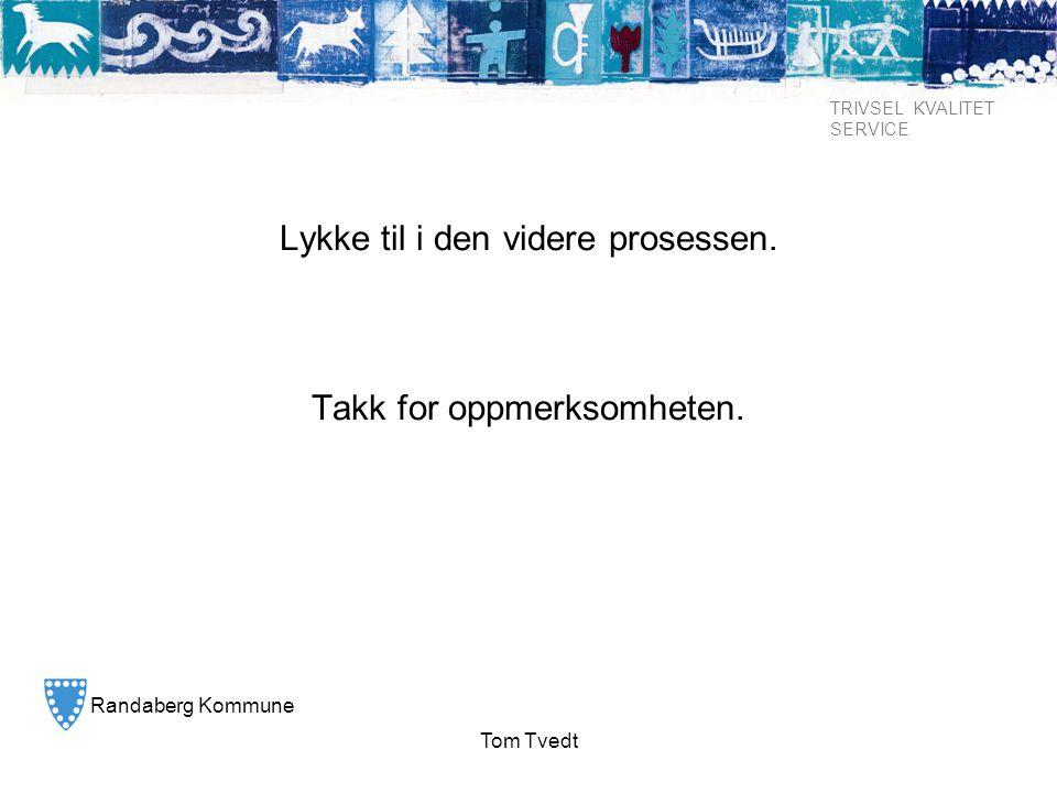 Randaberg Kommune TRIVSEL KVALITET SERVICE Tom Tvedt Lykke til i den videre prosessen. Takk for oppmerksomheten.