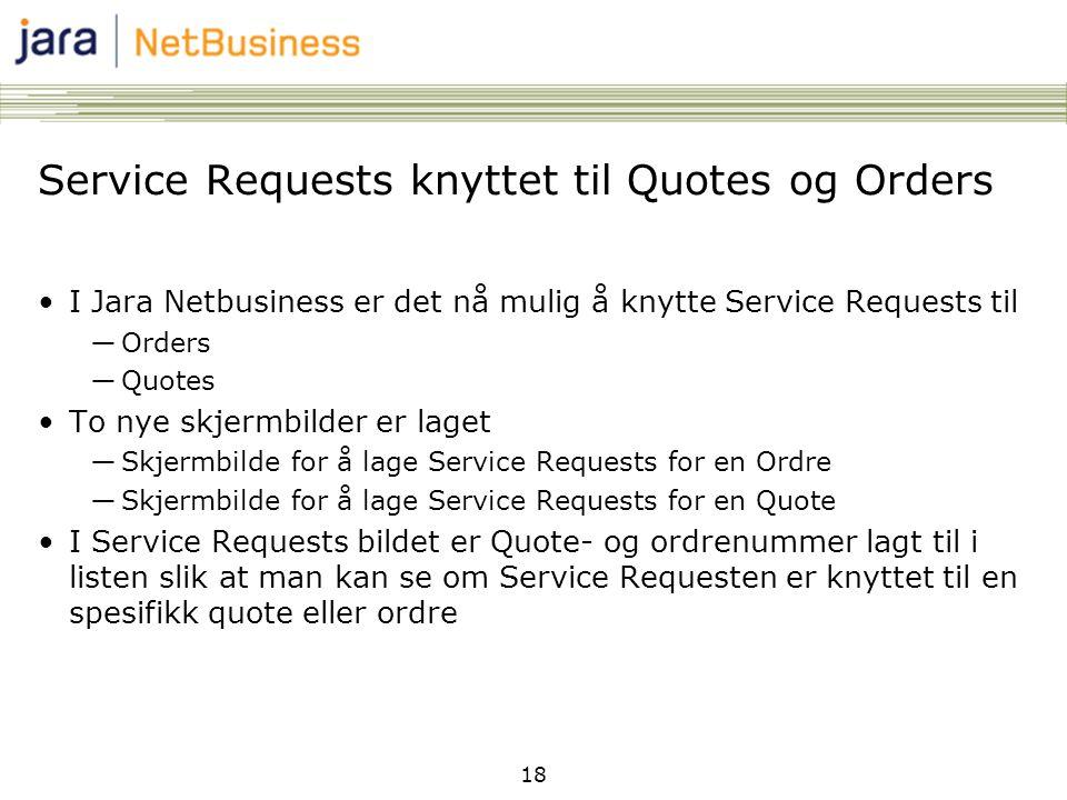 18 Service Requests knyttet til Quotes og Orders •I Jara Netbusiness er det nå mulig å knytte Service Requests til ―Orders ―Quotes •To nye skjermbilder er laget ―Skjermbilde for å lage Service Requests for en Ordre ―Skjermbilde for å lage Service Requests for en Quote •I Service Requests bildet er Quote- og ordrenummer lagt til i listen slik at man kan se om Service Requesten er knyttet til en spesifikk quote eller ordre