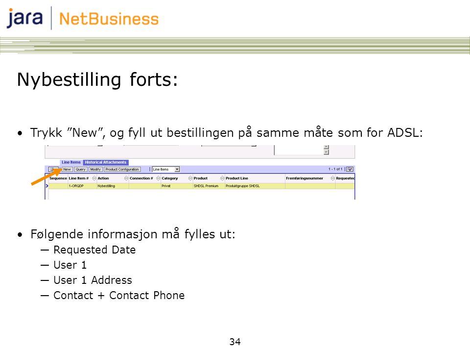 34 Nybestilling forts: •Trykk New , og fyll ut bestillingen på samme måte som for ADSL: •Følgende informasjon må fylles ut: ―Requested Date ―User 1 ―User 1 Address ―Contact + Contact Phone
