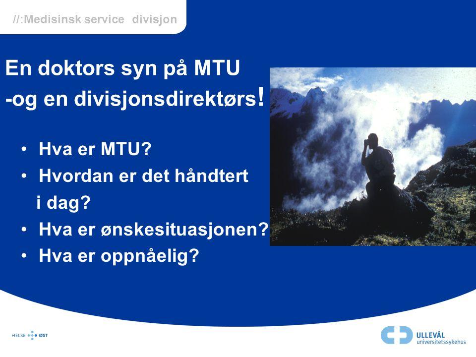 //:Medisinsk service divisjon En doktors syn på MTU -og en divisjonsdirektørs ! •Hva er MTU? •Hvordan er det håndtert i dag? •Hva er ønskesituasjonen?