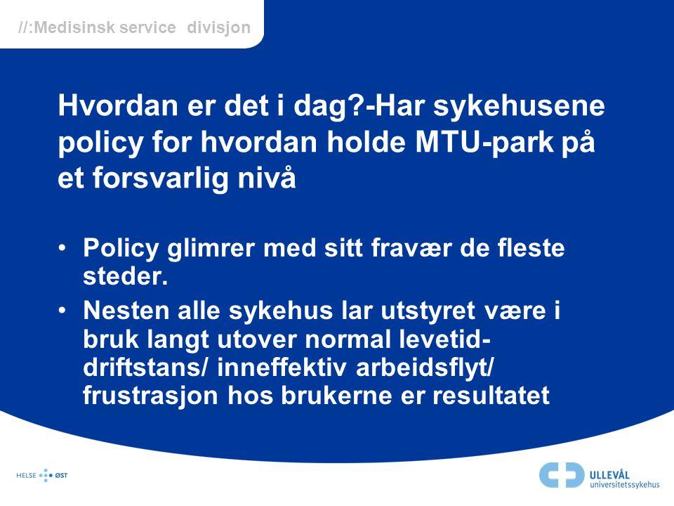 //:Medisinsk service divisjon Hvordan er det i dag?-Har sykehusene policy for hvordan holde MTU-park på et forsvarlig nivå •Policy glimrer med sitt fr